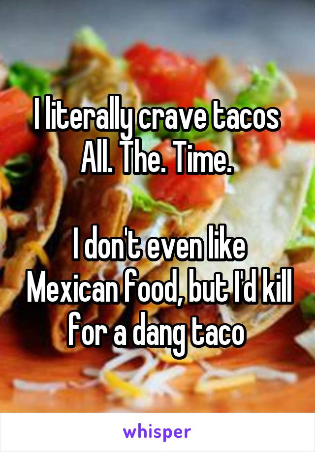 I literally crave tacos  All. The. Time.   I don't even like Mexican food, but I'd kill for a dang taco