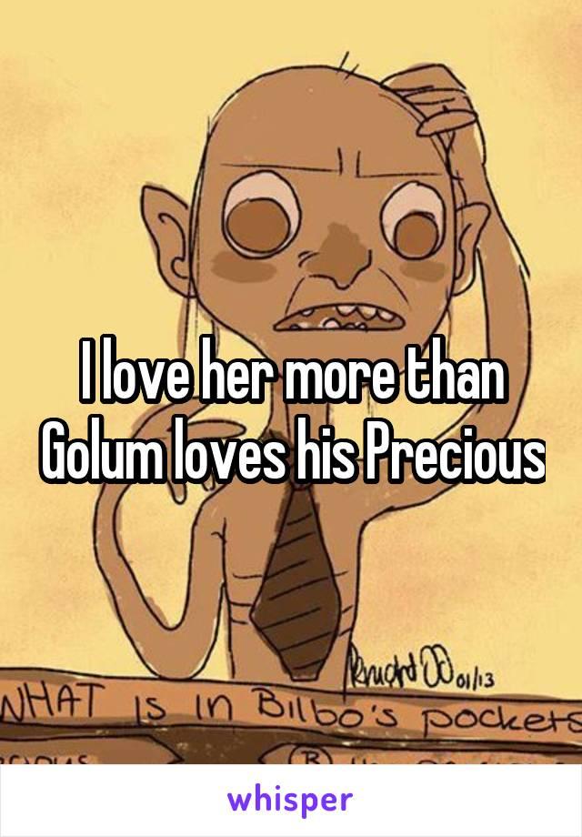 I love her more than Golum loves his Precious