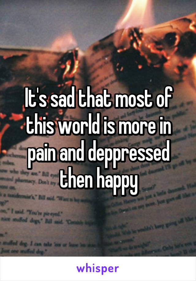It's sad that most of this world is more in pain and deppressed then happy