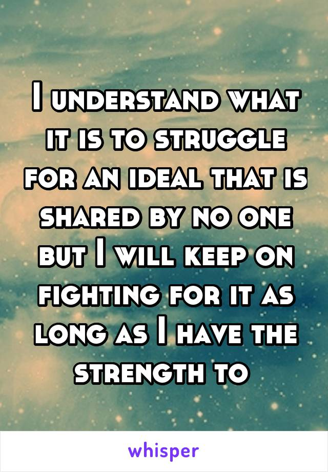 I understand what it is to struggle for an ideal that is shared by no one but I will keep on fighting for it as long as I have the strength to