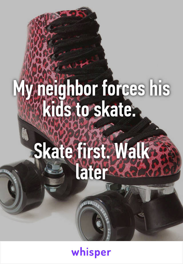 My neighbor forces his kids to skate.   Skate first. Walk later