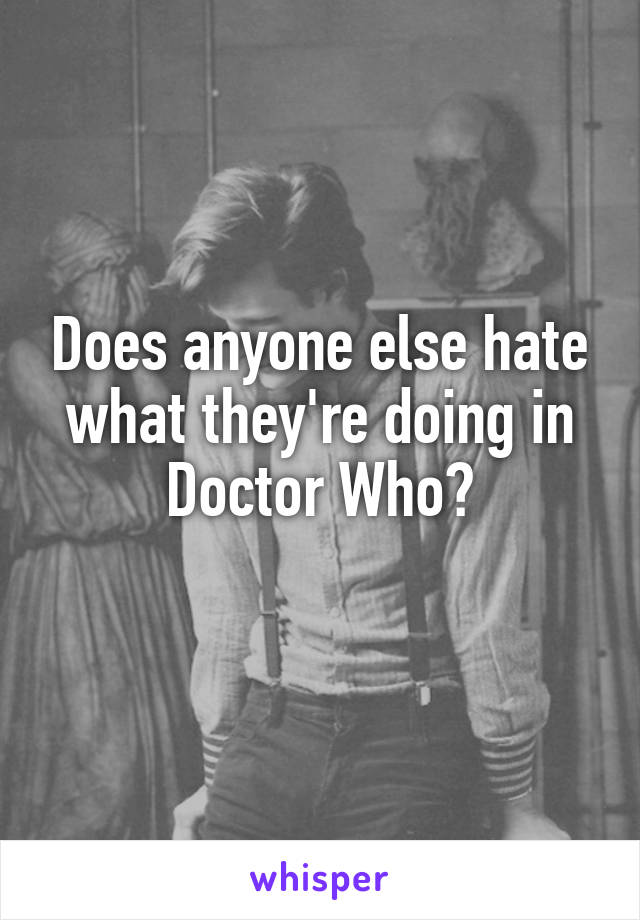 Does anyone else hate what they're doing in Doctor Who?