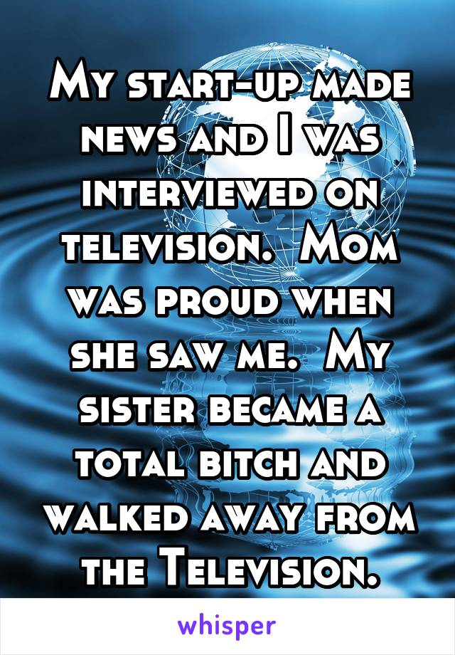 My start-up made news and I was interviewed on television.  Mom was proud when she saw me.  My sister became a total bitch and walked away from the Television.