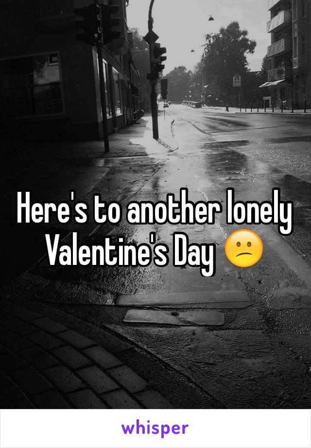 Here's to another lonely Valentine's Day 😕