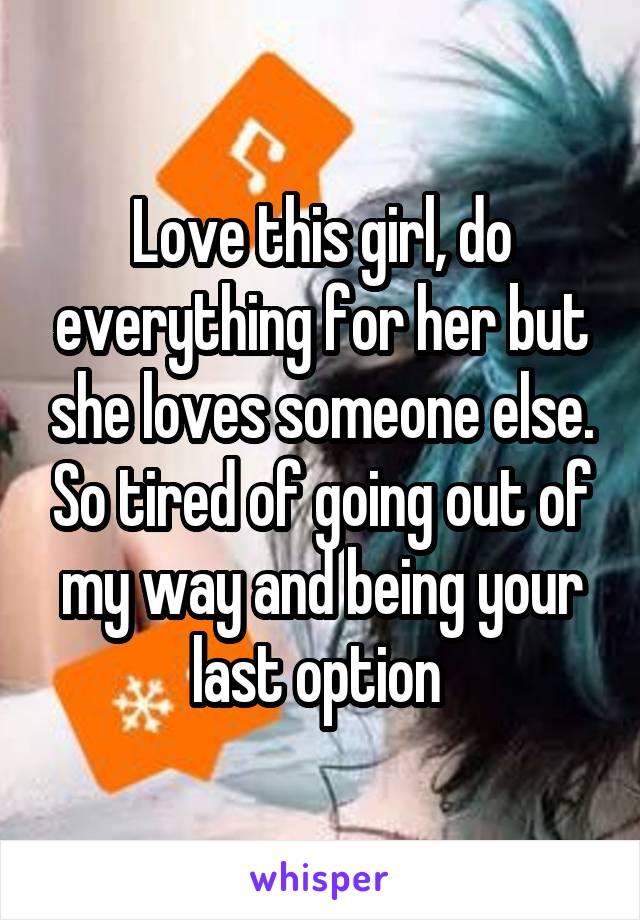 Love this girl, do everything for her but she loves someone else. So tired of going out of my way and being your last option