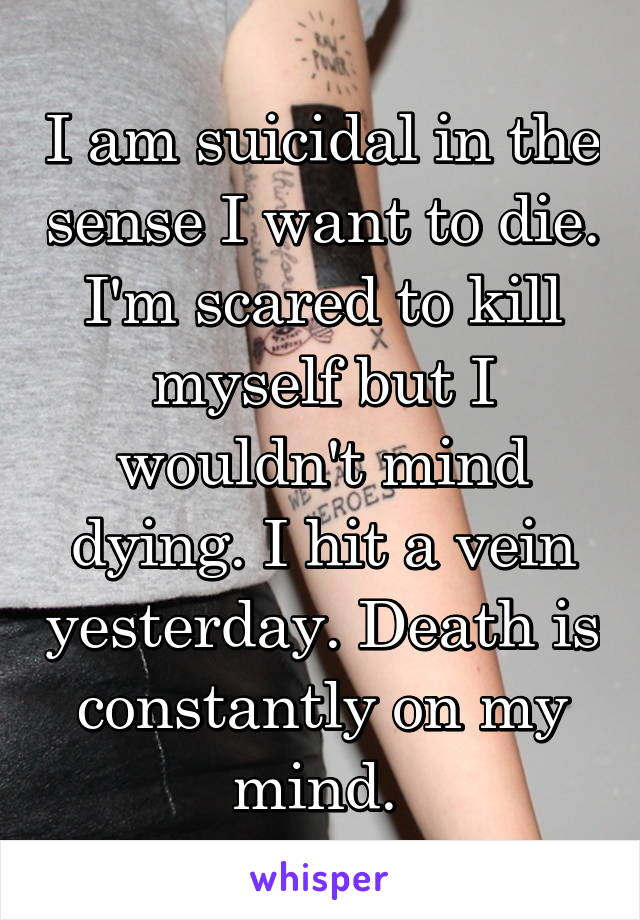 I am suicidal in the sense I want to die. I'm scared to kill myself but I wouldn't mind dying. I hit a vein yesterday. Death is constantly on my mind.