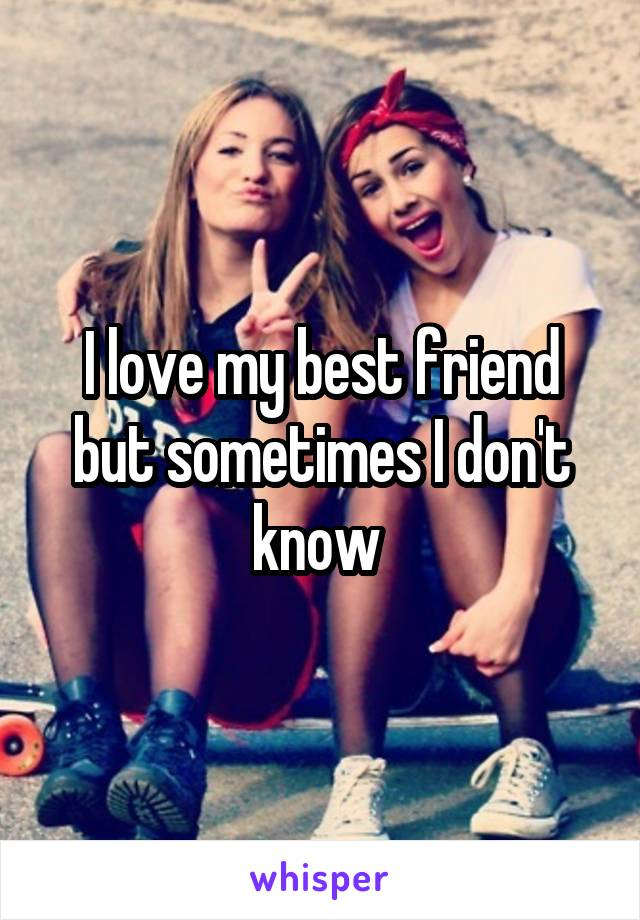 I love my best friend but sometimes I don't know