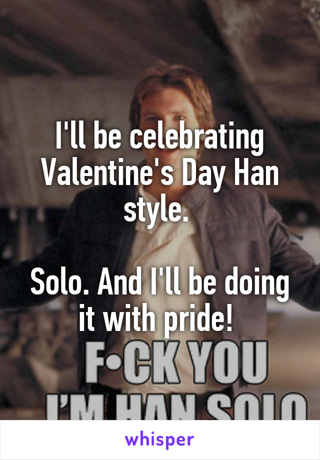 I'll be celebrating Valentine's Day Han style.   Solo. And I'll be doing it with pride!