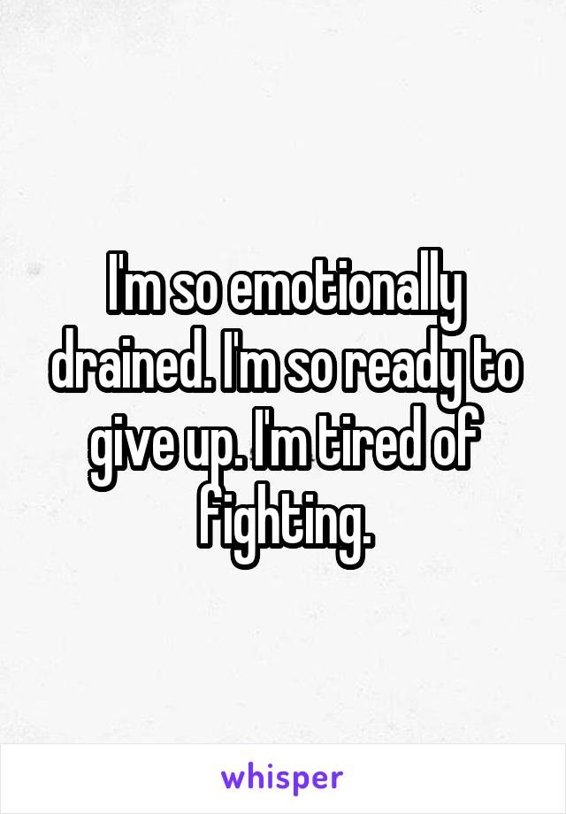 I'm so emotionally drained. I'm so ready to give up. I'm tired of fighting.