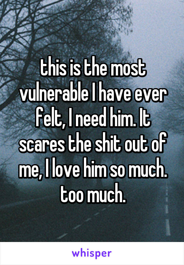 this is the most vulnerable I have ever felt, I need him. It scares the shit out of me, I love him so much. too much.