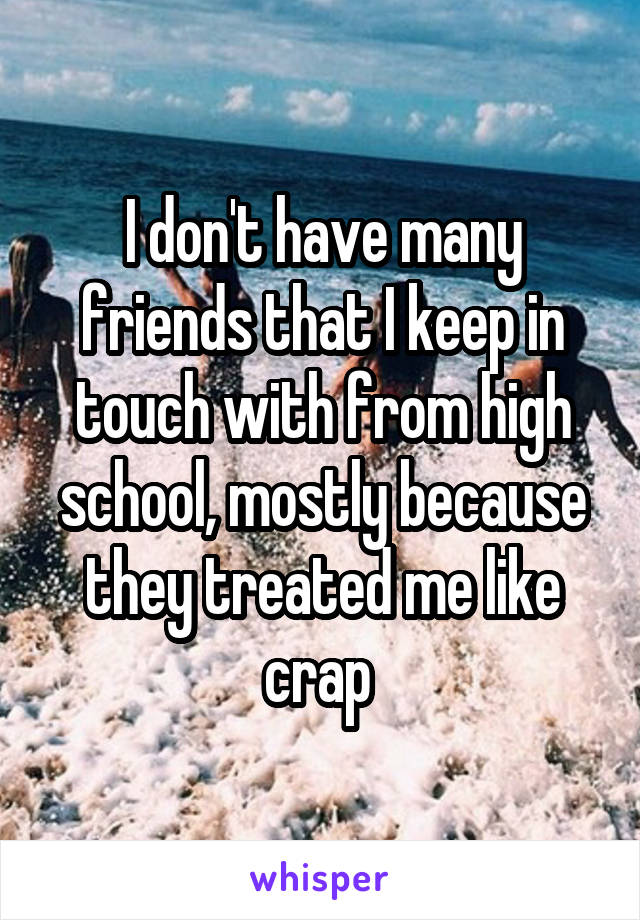 I don't have many friends that I keep in touch with from high school, mostly because they treated me like crap