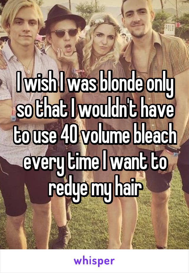 I wish I was blonde only so that I wouldn't have to use 40 volume bleach every time I want to redye my hair