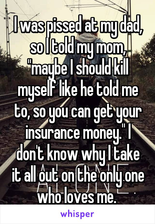 """I was pissed at my dad, so I told my mom, """"maybe I should kill myself like he told me to, so you can get your insurance money."""" I don't know why I take it all out on the only one who loves me."""