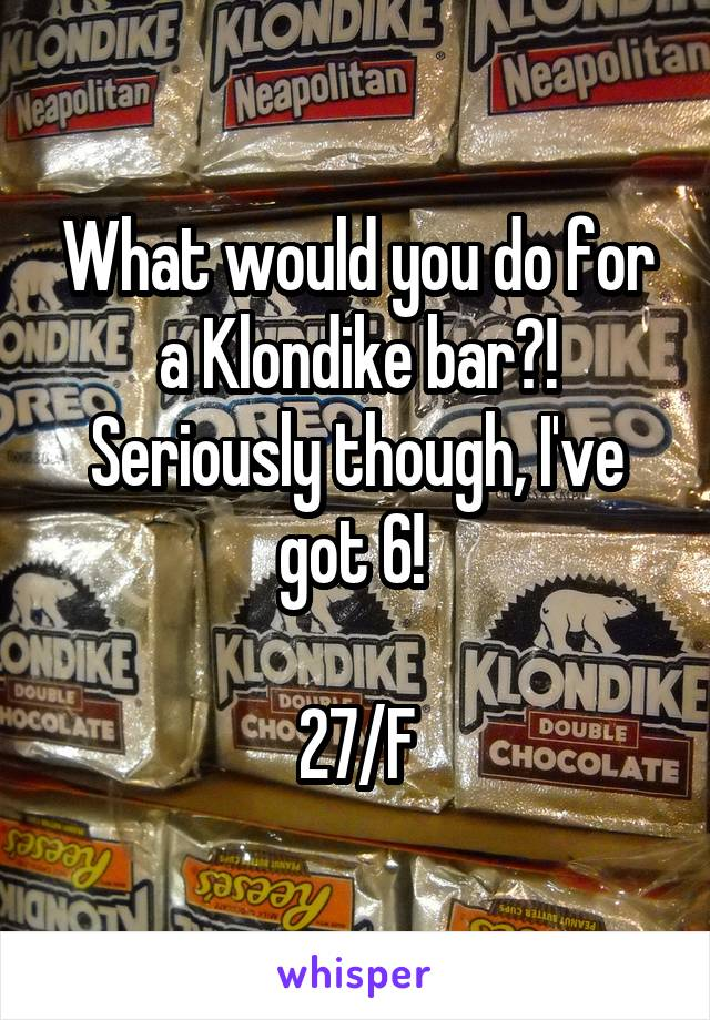 What would you do for a Klondike bar?! Seriously though, I've got 6!   27/F