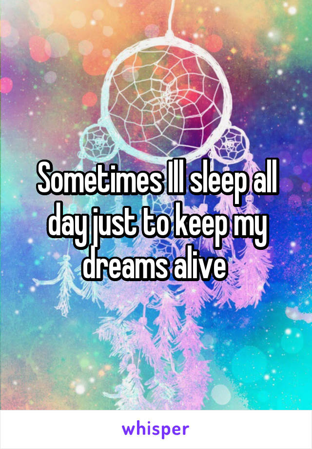 Sometimes Ill sleep all day just to keep my dreams alive