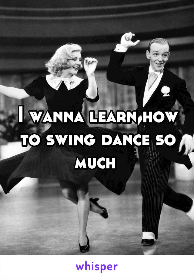 I wanna learn how to swing dance so much