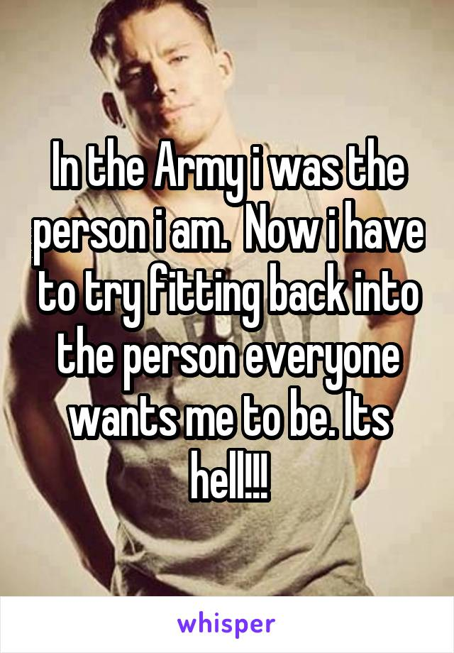 In the Army i was the person i am.  Now i have to try fitting back into the person everyone wants me to be. Its hell!!!