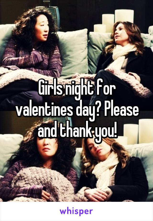 Girls night for valentines day? Please and thank you!