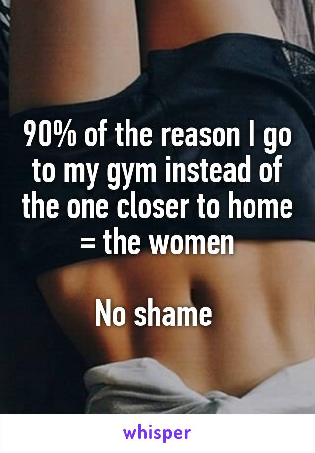 90% of the reason I go to my gym instead of the one closer to home = the women  No shame