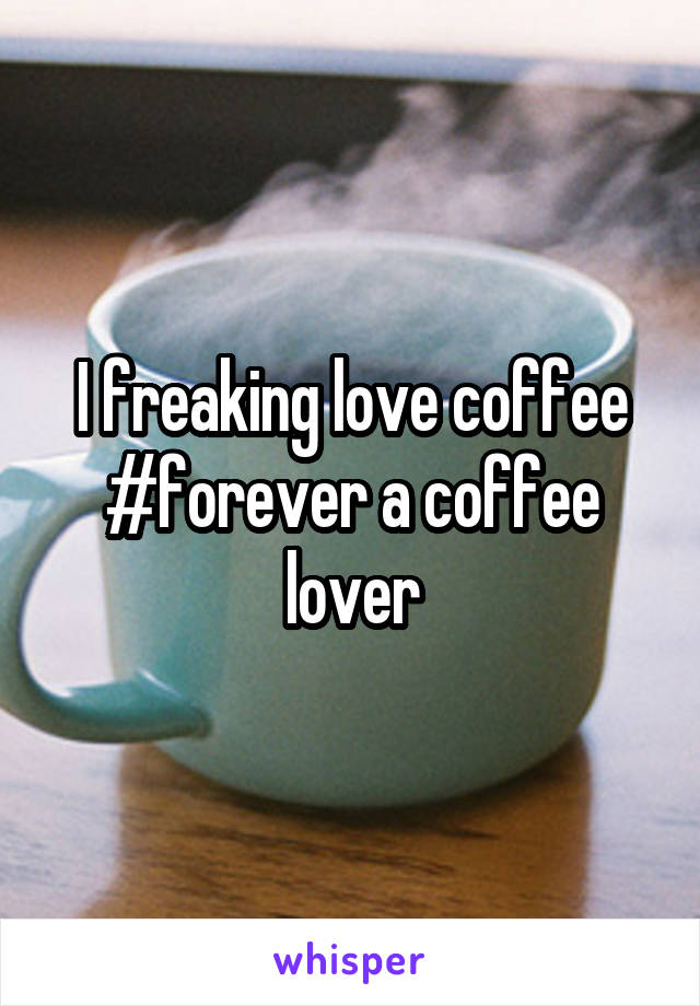 I freaking love coffee #forever a coffee lover
