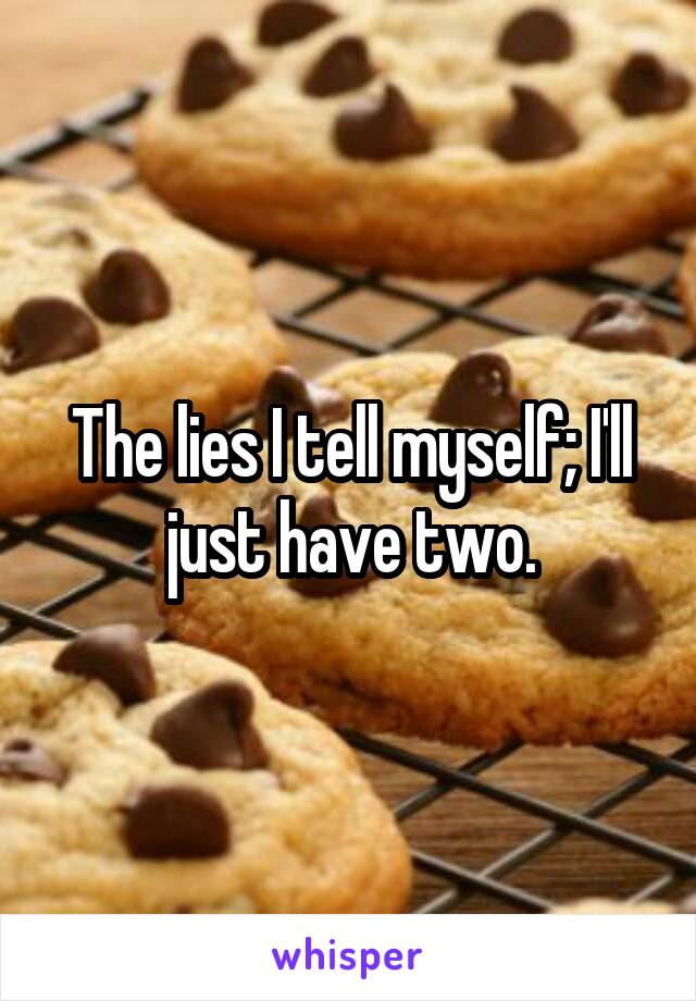 The lies I tell myself; I'll just have two.