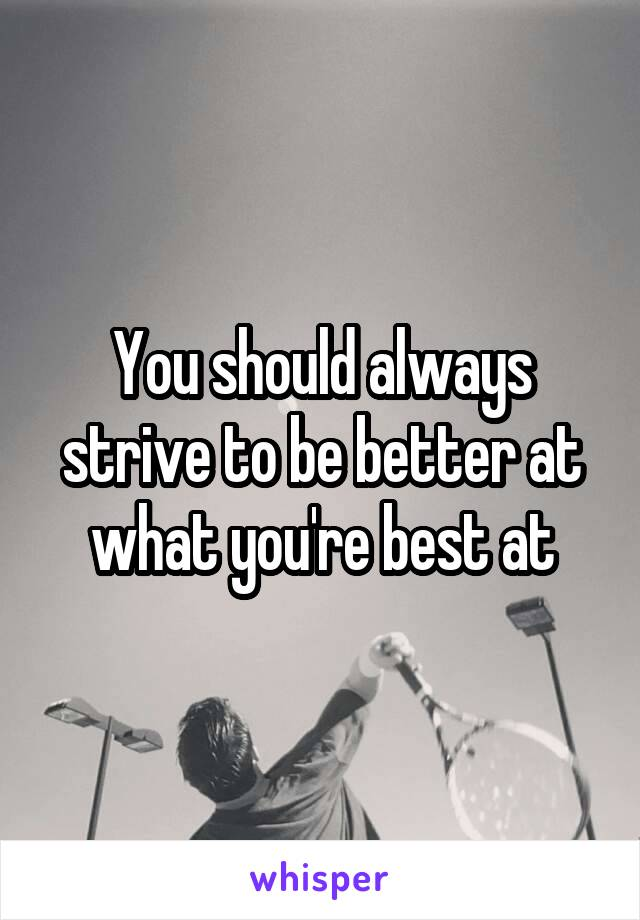 You should always strive to be better at what you're best at