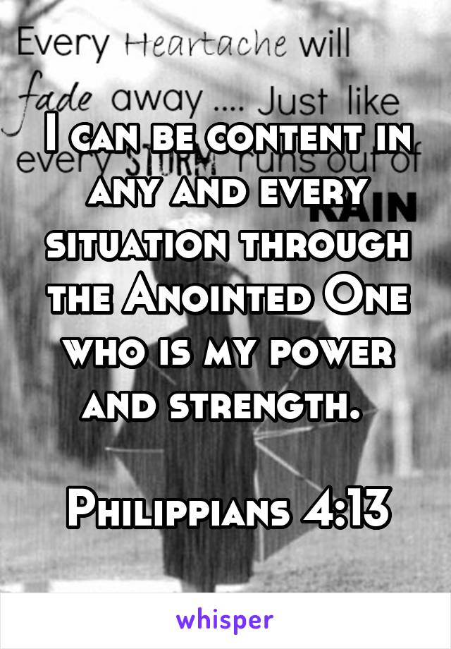 I can be content in any and every situation through the Anointed One who is my power and strength.   Philippians 4:13