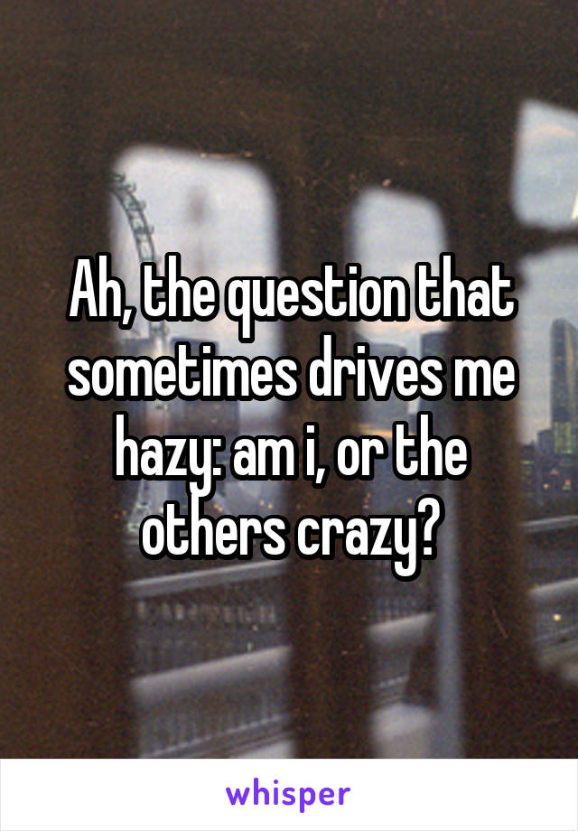 Ah, the question that sometimes drives me hazy: am i, or the others crazy?