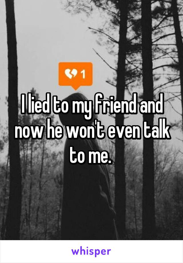 I lied to my friend and now he won't even talk to me.
