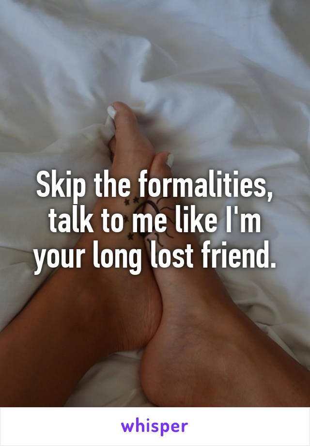 Skip the formalities, talk to me like I'm your long lost friend.
