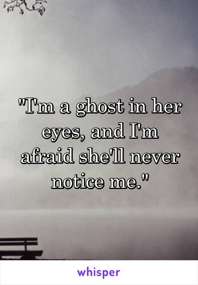 """I'm a ghost in her eyes, and I'm afraid she'll never notice me."""