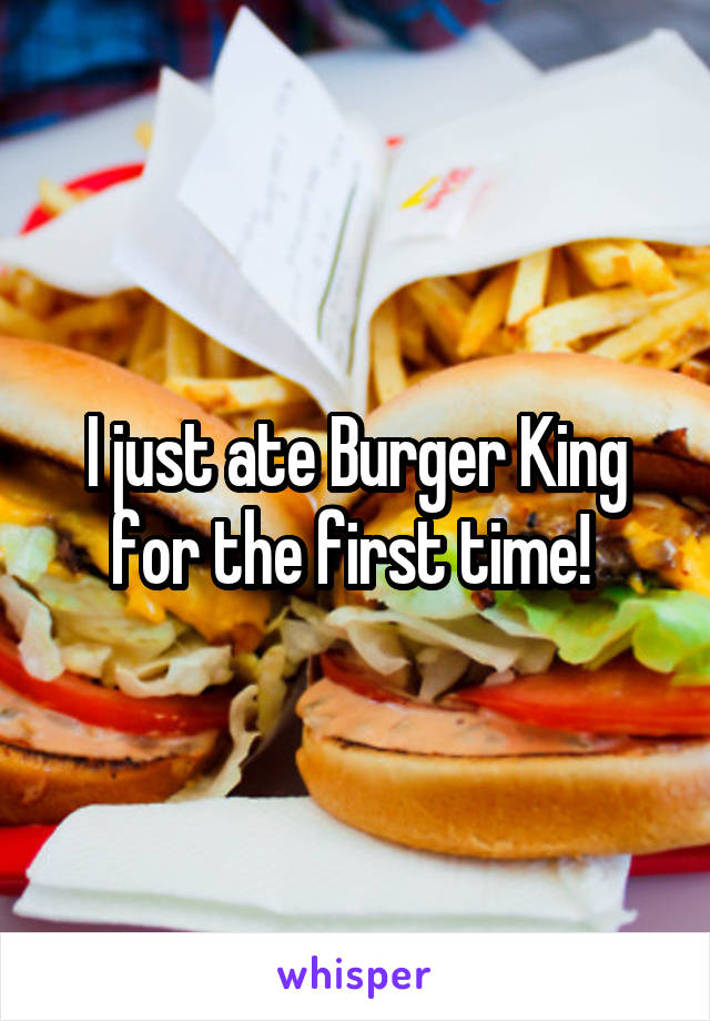 I just ate Burger King for the first time!