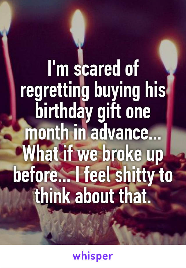 I'm scared of regretting buying his birthday gift one month in advance... What if we broke up before... I feel shitty to think about that.