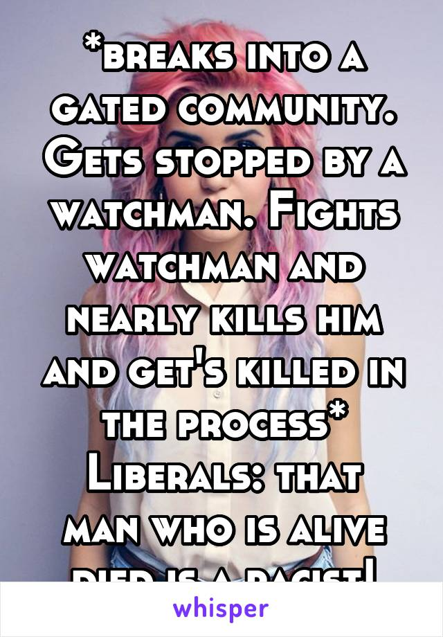 *breaks into a gated community. Gets stopped by a watchman. Fights watchman and nearly kills him and get's killed in the process* Liberals: that man who is alive died is a racist!