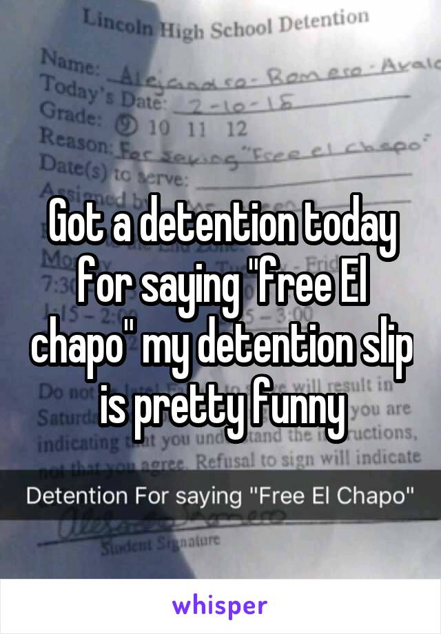 """Got a detention today for saying """"free El chapo"""" my detention slip is pretty funny"""
