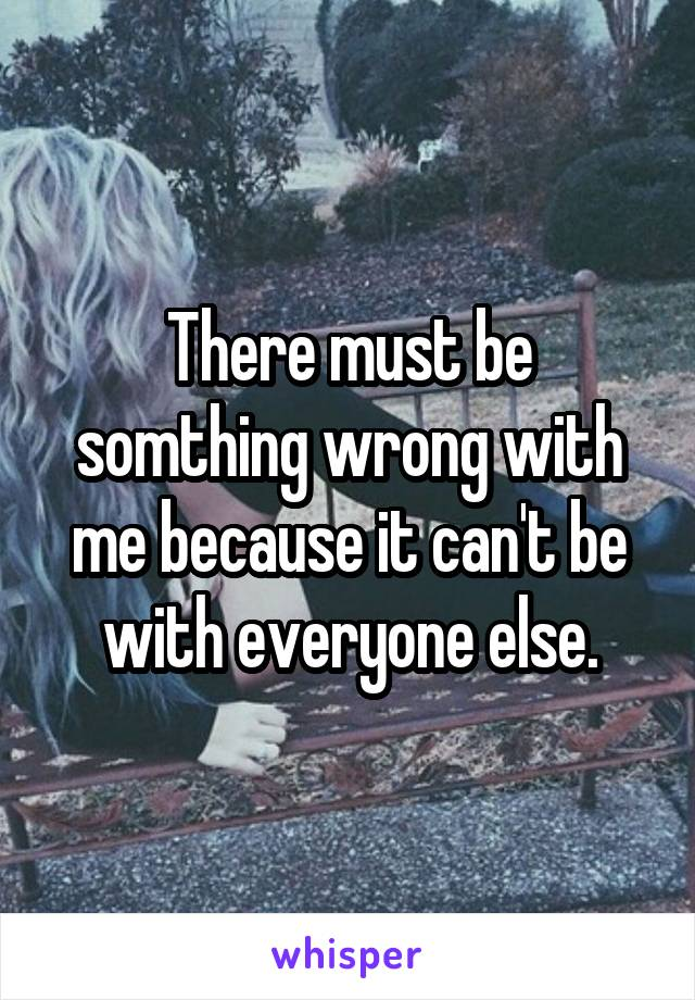 There must be somthing wrong with me because it can't be with everyone else.
