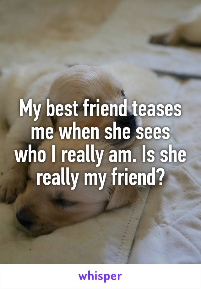 My best friend teases me when she sees who I really am. Is she really my friend?