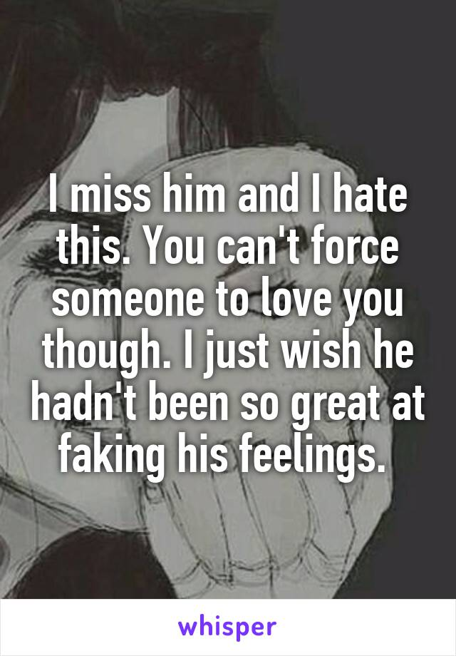 I miss him and I hate this. You can't force someone to love you though. I just wish he hadn't been so great at faking his feelings.