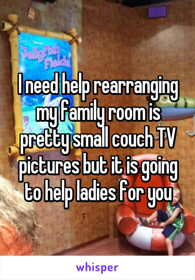 I need help rearranging my family room is pretty small couch TV pictures but it is going to help ladies for you