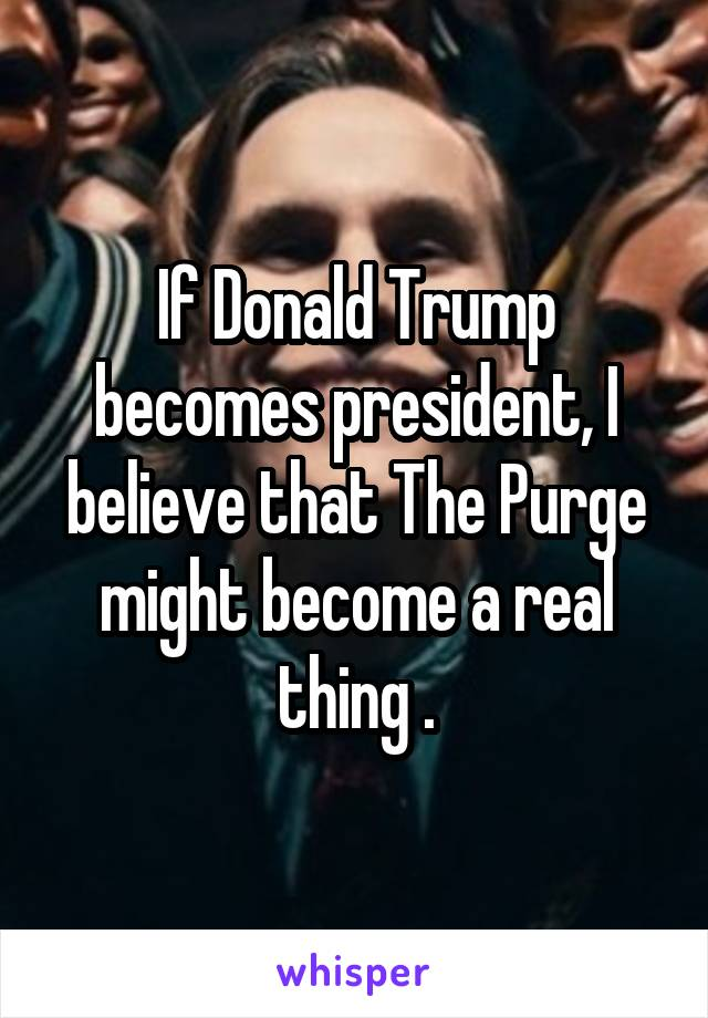 If Donald Trump becomes president, I believe that The Purge might become a real thing .