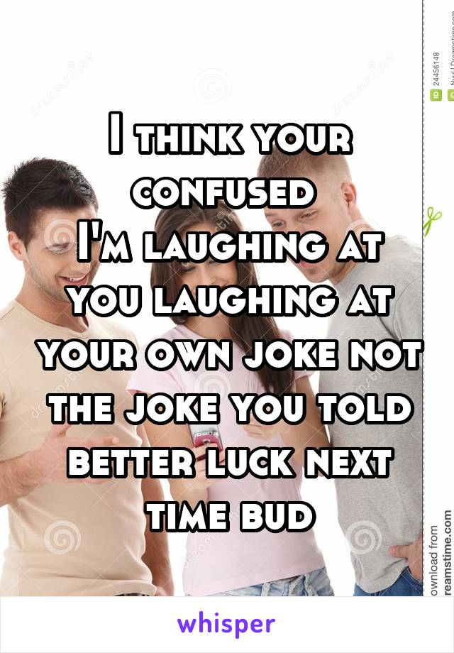 I think your confused  I'm laughing at you laughing at your own joke not the joke you told better luck next time bud