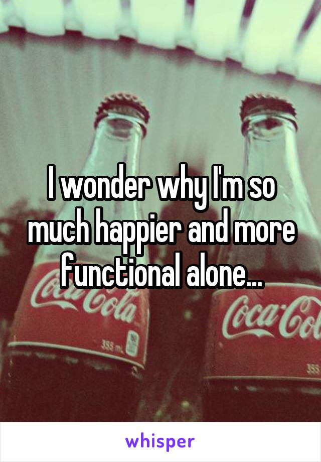 I wonder why I'm so much happier and more functional alone...