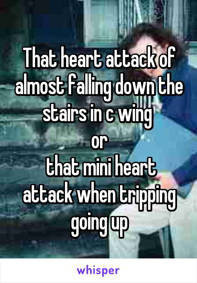 That heart attack of almost falling down the stairs in c wing  or  that mini heart attack when tripping going up