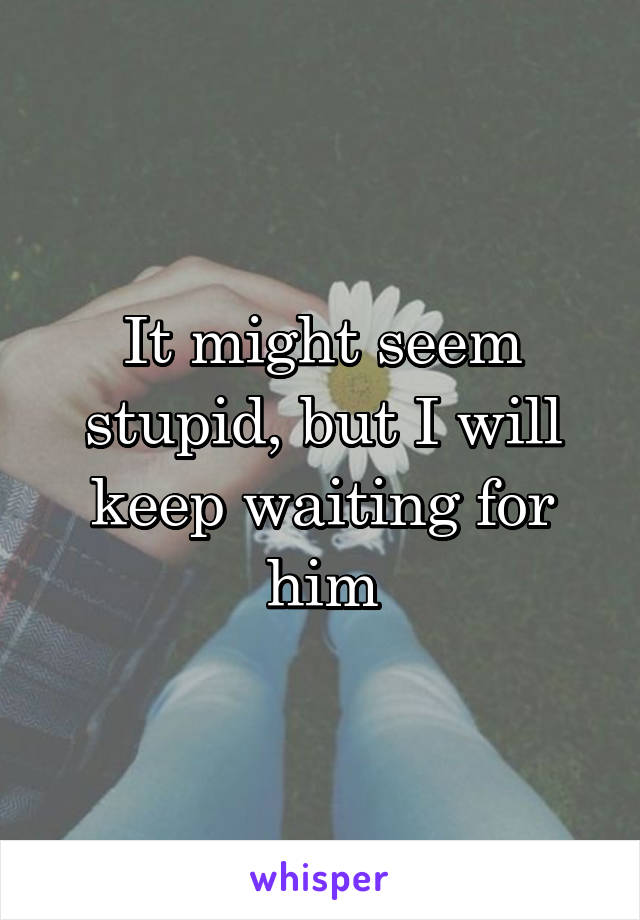 It might seem stupid, but I will keep waiting for him
