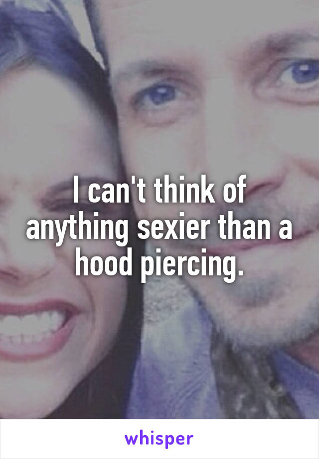 I can't think of anything sexier than a hood piercing.