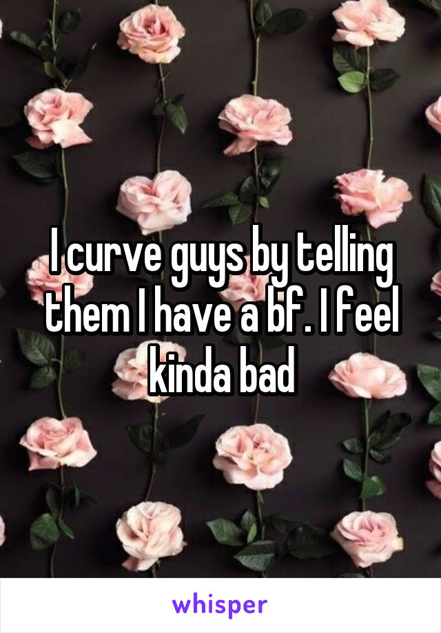 I curve guys by telling them I have a bf. I feel kinda bad