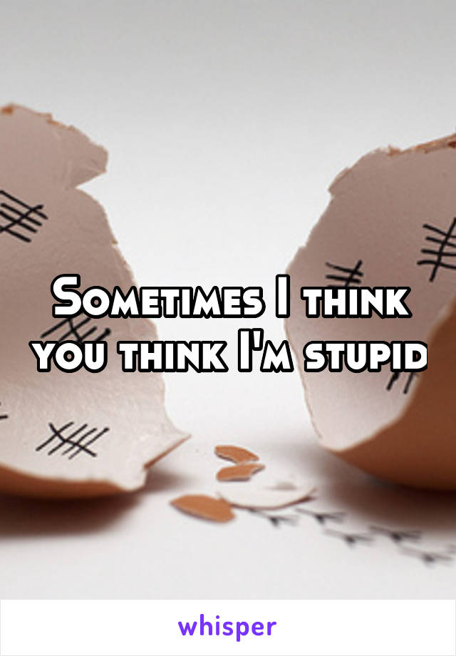 Sometimes I think you think I'm stupid