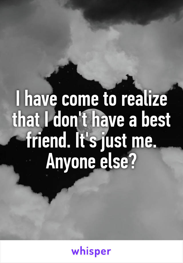 I have come to realize that I don't have a best friend. It's just me. Anyone else?