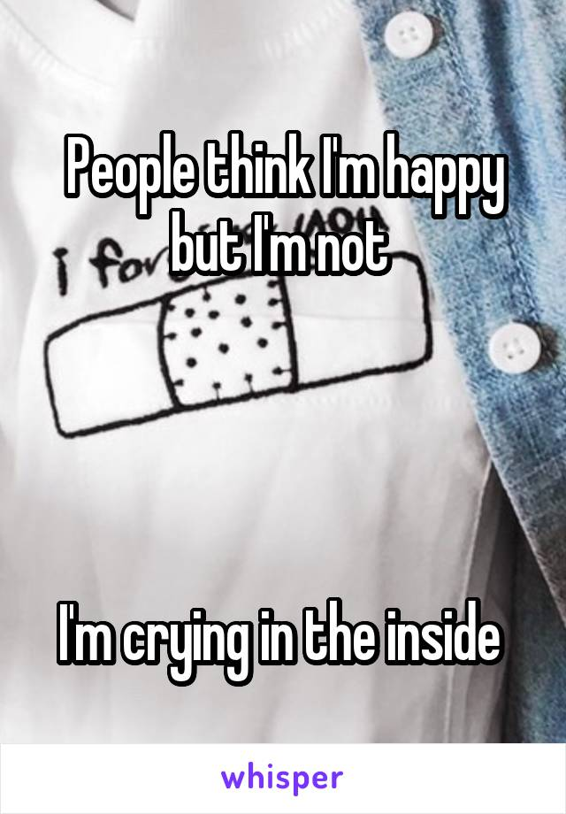 People think I'm happy but I'm not      I'm crying in the inside