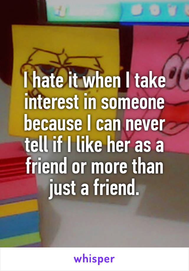 I hate it when I take interest in someone because I can never tell if I like her as a friend or more than just a friend.